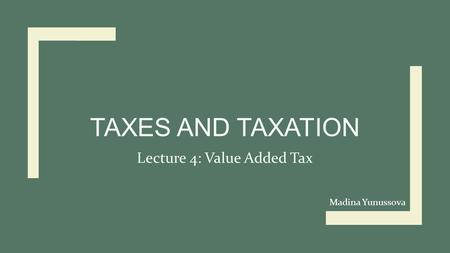 Madina Yunussova TAXES AND TAXATION Lecture 4: Value Added Tax.