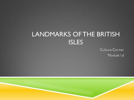 LANDMARKS OF THE BRITISH ISLES Culture Corner Module 1d.