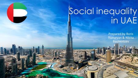 Social inequality in UAE Prepared by Boris Tsaturyan & Nikita Bashkirtsev.