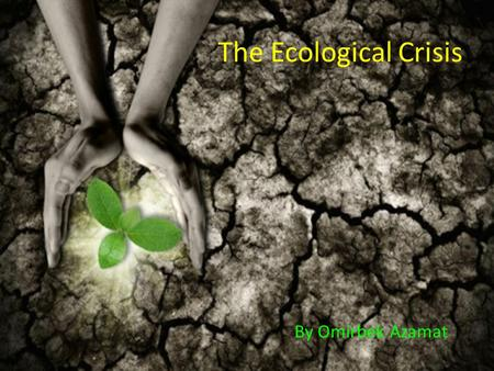 The Ecological Crisis By Omirbek Azamat. Ecological Crisis and the Tragedy of the Commodity.