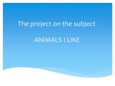 The project on the subject ANIMALS I LIKE. My first favourite animal is cat. I like it because it`s furry and loving and friendly.