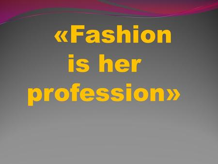 «Fashion is her profession». A fashion was existing since ancient times. At first it was clothes from animals skin. Then fashion was become developing.