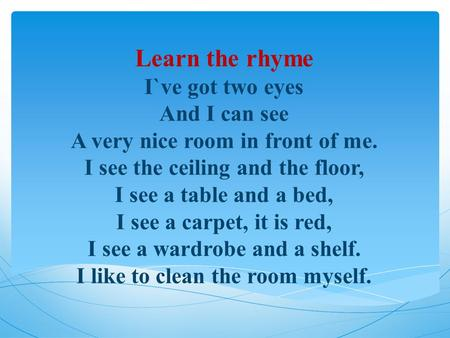 Learn the rhyme I`ve got two eyes And I can see A very nice room in front of me. I see the ceiling and the floor, I see a table and a bed, I see a carpet,