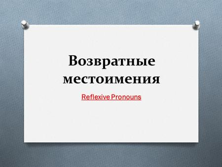 Возвратные местоимения Reflexive Pronouns. O I – myself ( я сам ) O You – yourself ( ты сам ) O He – himself ( он сам ) O She – herself ( она сама ) O.