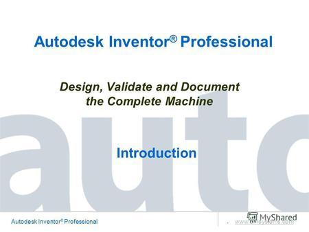 Autodesk Inventor ® Professional www.amsystems.com Design, Validate and Document the Complete Machine Autodesk Inventor ® Professional Introduction.