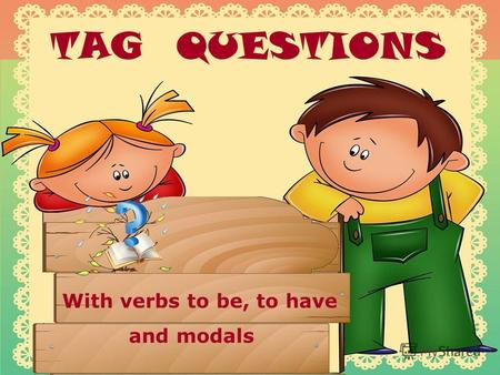 TAG QUESTIONS With verbs to be, to have and modals.