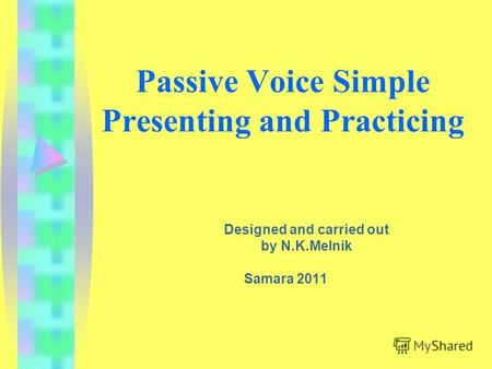 Passive Voice Simple Presenting and Practicing Designed and carried out by N.K.Melnik Samara 2011.