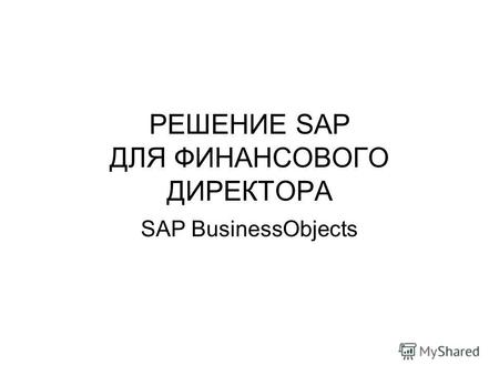 РЕШЕНИЕ SAP ДЛЯ ФИНАНСОВОГО ДИРЕКТОРА SAP BusinessObjects.