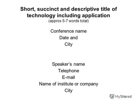 1 Short, succinct and descriptive title of technology including application (approx 5-7 words total) Conference name Date and City Speakers name Telephone.