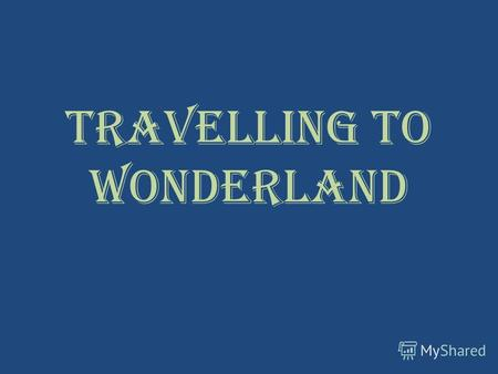 Travelling to Wonderland. Journey of a thousand miles begins with the first step.