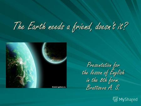 1 The Earth needs a friend, doesn't it? Presentation for the lesson of English in the 8th form. Brattseva A. S.