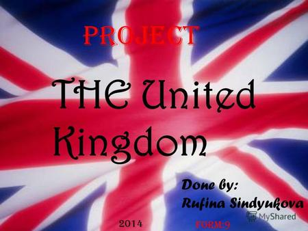 THE United Kingdom Done by: Rufina Sindyukova Project Form:9 2014.