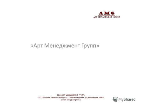 AMG ART MANAGEMENT GROUP «Арт Менеджмент Групп» OOO «АРТ МЕНЕДЖМЕНТ ГРУПП» 197110, Россия, Санкт-Петербург,Ул. Генерала Хрулева д.9, Киностудия «RWS» E-mail: