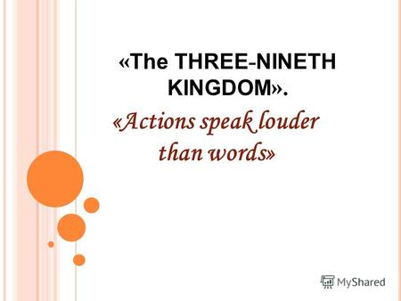 « The THREE - NINETH KINGDOM ». «Actions speak louder than words»