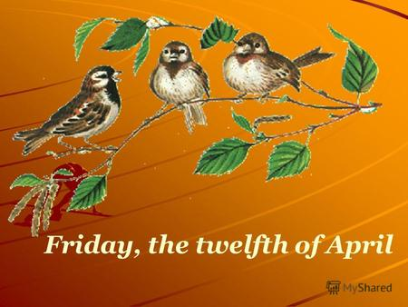 Friday, the twelfth of April. Seasons SpringSummerAutumnWinter.