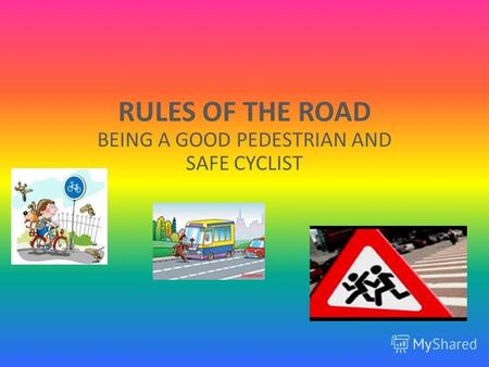 RULES OF THE ROAD BEING A GOOD PEDESTRIAN AND SAFE CYCLIST.