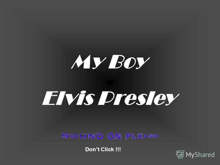 My Boy Elvis Presley Dont Click !!! You're sleeping son, I know But, really, this can't wait.
