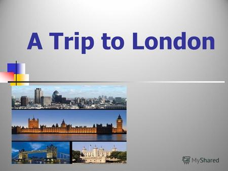 A Trip to London Ways of travelling Answer the questions 1. What are the parts of the UK? 2. What is the name of the Queen of the UK? 3. What is a double-decker?