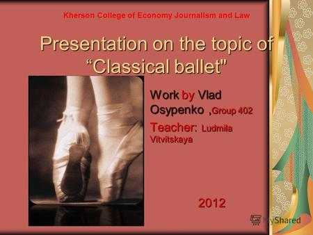 Presentation on the topic ofClassical ballet Work by Vlad Osypenko, Group 402 Teacher: Ludmila Vitvitskaya 2012 Kherson College of Economy Journalism.