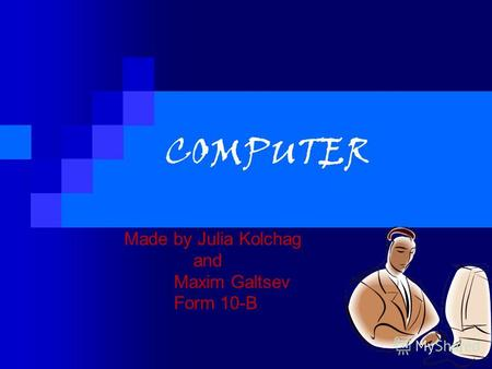 COMPUTER Made by Julia Kolchag and Maxim Galtsev Form 10-B.