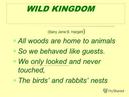WILD KINGDOM (Bany Jene B. Hargett ) All woods are home to animals So we behaved like guests. We only looked and never touched, The birds and rabbits nests.