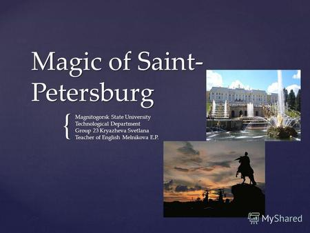 { Magic of Saint- Petersburg Magnitogorsk State University Technological Department Group 23 Kryazheva Svetlana Teacher of English Melnikova E.P.