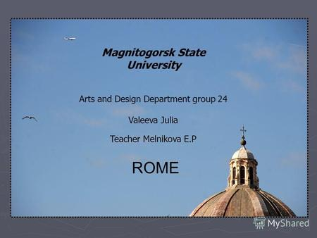 Magnitogorsk State University Arts and Design Department group 24 Valeeva Julia Teacher Melnikova E.P ROME.