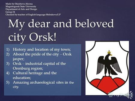 My dear and beloved city Orsk! 1)History and location of my town; 2)About the pride of the city – Orsk jasper; 3)Orsk – industrial capital of the Orenburg.