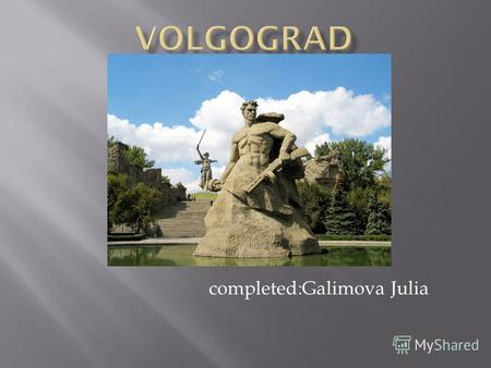 Completed:Galimova Julia. Volgograd is a town in the South-East of European Russia and the administrative center of Volgograd oblast, with a population.