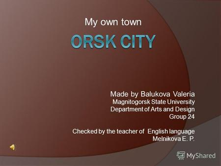 My own town Made by Balukova Valeria Magnitogorsk State University Department of Arts and Design Group 24 Checked by the teacher of English language Melnikova.