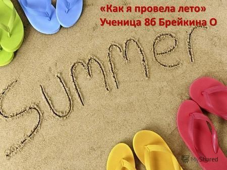«Как я провела лето» Ученица 8б Брейкина О. Everybody loves holidays because during our holidays we can relax and have fun. You can do whatever you like,