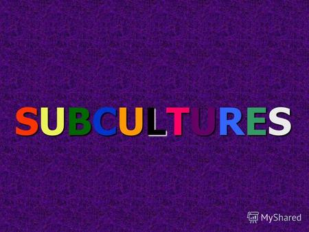 SUBCULTURES. A subculture is a group of people with the same interests, the same style and they like the same music.