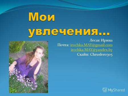 Лесак Ирина Почта: irochka.MAY@gmail.comirochka.MAY@gmail.com irochka.MAY@yandex.by Скайп: Chrusler0305.