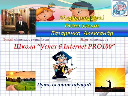 Путь осилит идущий Skype: winners2003E-mail: winners2003@gmail.com Школа Успех в Internet PRO100.