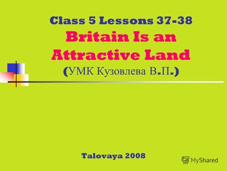 Class 5 Lessons 37-38 Britain Is an Attractive Land ( УМК Кузовлева В. П.) Talovaya 2008.