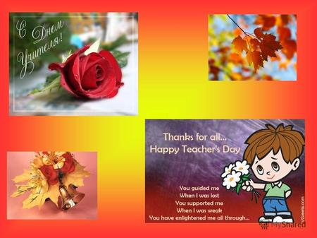 TEACHERS DAY We celebrate Teachers Day in autumn, on the fifth of October.