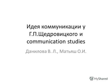 Идея коммуникации у Г.П.Щедровицкого и communication studies Данилова В. Л., Матьяш О.И.