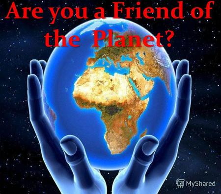 Are you a Friend of the Planet?. The planet Earth is only a tiny part of universe, but its only place where human beings can live. Today, our planet is.