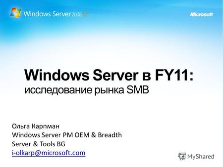Windows Server в FY11: исследование рынка SMB Ольга Карпман Windows Server PM OEM & Breadth Server & Tools BG i-olkarp@microsoft.com.