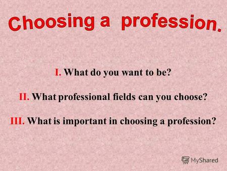 I. What do you want to be? II. What professional fields can you choose? III. What is important in choosing a profession?