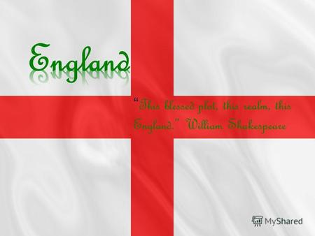 This blessed plot, this realm, this England. William Shakespeare.