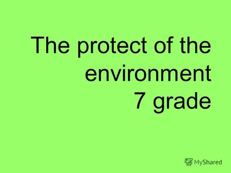 The protect of the environment 7 grade. Many wonderful things to hear, to see Belong to you! The sun, the trees, the grass, the sky, The yellow moon thats.