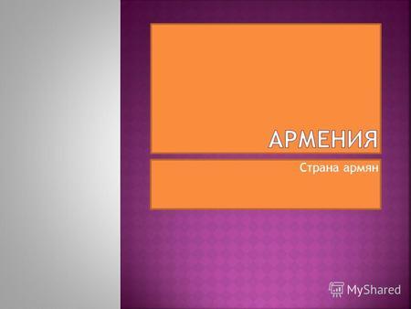 Презентацию по теме армения