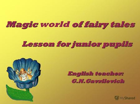 Magic of fairy tales Lesson for junior pupils English teacher: G.N.Gavrilevich Magic world of fairy tales Lesson for junior pupils English teacher: G.N.Gavrilevich.