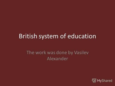 British system of education The work was done by Vasilev Alexander.