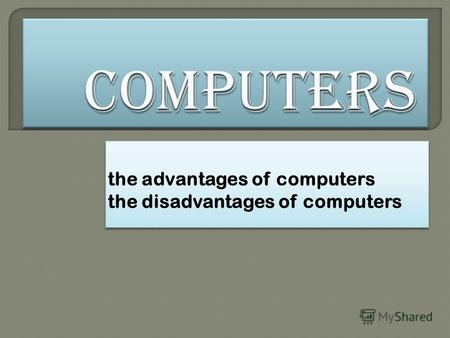The advantages of computers the disadvantages of computers the advantages of computers the disadvantages of computers.