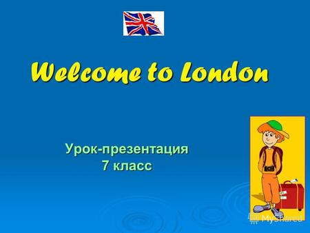 Welcome to London Урок-презентация 7 класс. Welcome to London! London is the capital of the United Kingdom of Great Britain and Northern Ireland. Look.