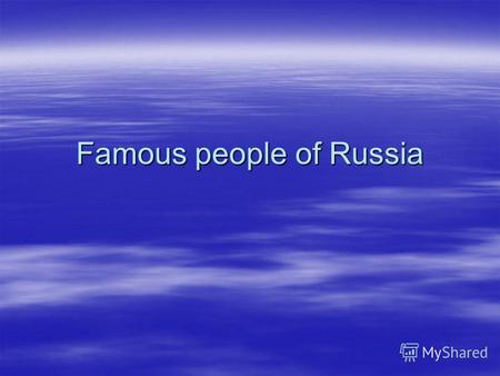 Famous people of Russia. Much was done by people to reach the present state of human development. It is necessary to say that great contribution to the.