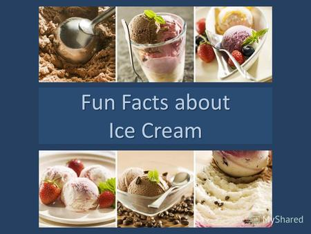 Fun Facts about Ice Cream. It takes about 50 licks to lick away one scoop of ice cream! * An ice cream scoop is a kitchen utensil which is used to serve.