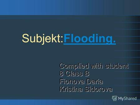 Subjekt:Flooding. Complied with student 8 Class B Fionova Daria Kristina Sidorova.